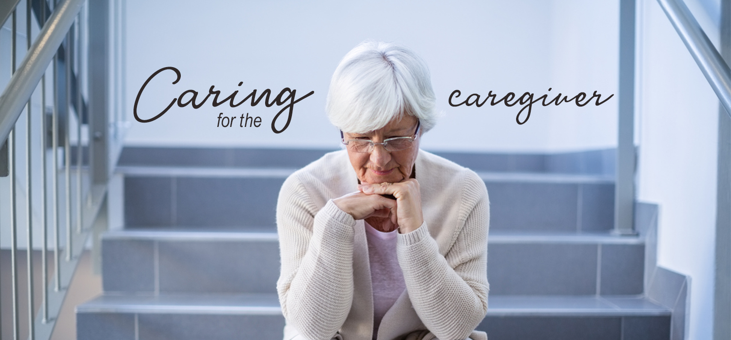 "sad elderly woman with her head on her hands and the words ""Caring for the Caregiver"" above her head"